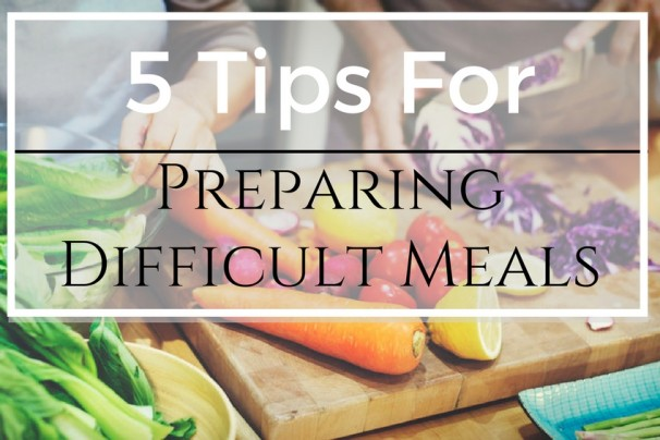 5 tips for Preparing Difficult Meals